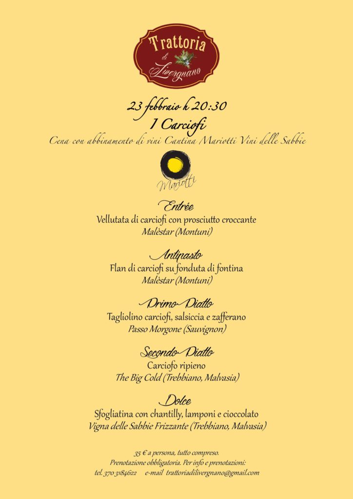 February 23, H 20:30 the artichokes dinner with wine cellar Mariotti wines of the Sands the menu includes: entrée velvety artichokes with crispy ham Malèstar (Montuni) flan appetizer of artichokes on fontina malèstar fondue (montuni) First Course Tagliolino artichoke, sausage and saffron Passo morgone (Sauvignon) second dish artichoke stuffing The Big Cold (Trebbiano, Malvasia) sweet puff pastry with Chantilly, raspberries and chocolate sparkling sands vineyard (Trebbiano, Malvasia) €35 per person, all Including. Reservation required. For info and Bookings: Tel. 370 3184622 E-mail trattoriadilivergnano@gmail.com