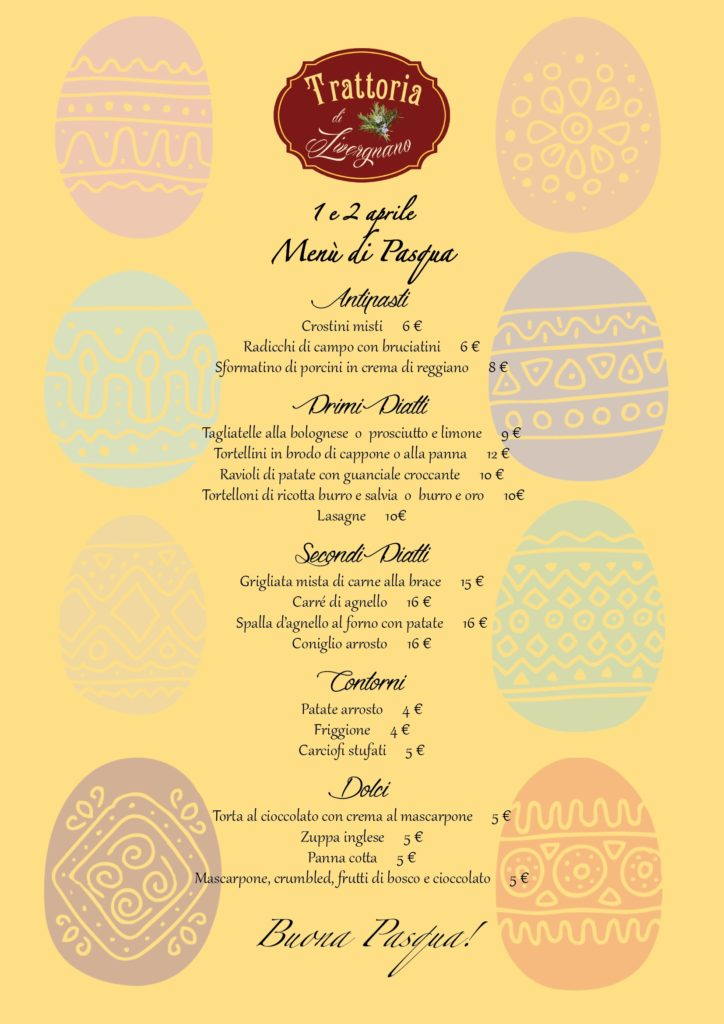 Easter Menu Appetizers Mixed crostini €6 radicchi field with Bruciatini €6 Sformatino of porcini mushrooms in cream of Reggiano €8 first courses Tagliatelle bolognese or prosciutto e limone €9 tortellini in broth of capon or cream €12 potato Ravioli with CROCC pillow Ante €10 tortelloni of ricotta butter and sage or butter and gold €10 Lasagne €10 Second grilled dishes mixed with grilled meat €15 carré di Agnello €16 lamb shoulder baked with potatoes €16 roast rabbit €16 contours roast potatoes €4 frat €4 artichokes stews 5 € Cakes chocolate cake with mascarpone cream €5 English soup €5 panna cotta €5 mascarpone, crumbled, berries and chocolate €5 Happy Easter!