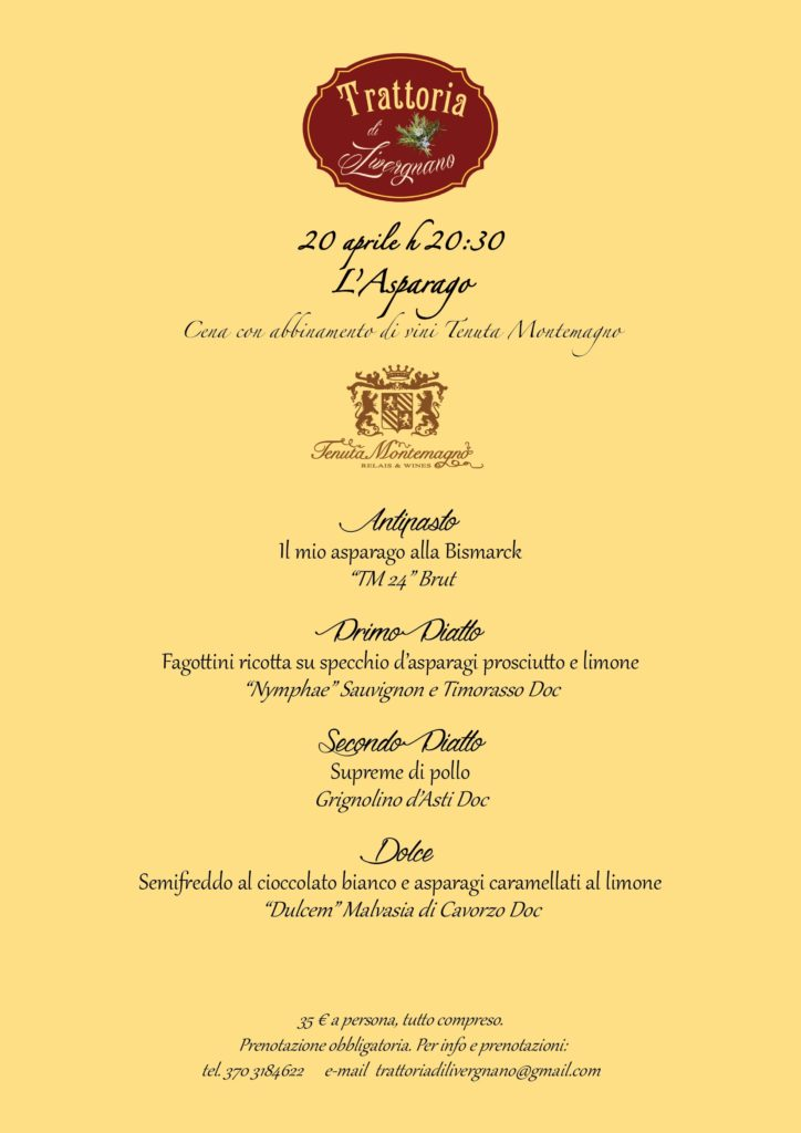 "20 April H 20:30 Asparago dinner and pairing of wines Tenuta Montemagno. For info and reservations tel. 370 3184622 E-mail Trattoriadilivergnano @ gmail. Wine Tasting Tenuta Montemagno The menu includes: appetizer my asparagus at the Bismarck ""TM 24"" brut first dish ricotta cheese on a mirror of asparagus ham and lemon ""Nymphae"" Sauvignon and Timorasso Doc second dish Supreme of chicken Grignolino d'asti doc desserts semifreddo with white chocolate and caramelized asparagus lemon ""dulcem"" Malvasia di Cavbarley Doc €35 per person, all inclusive. Reservation required. For info and Bookings: Tel. 370 3184622 E-mail trattoriadilivergnano@gmail.com"